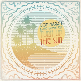 DOM MARIANI AND THE MAJESTIC KELP – TURN UP THE SUN